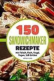 SANDWICHMAKER!: Dein Sandwichmaker Kochbuch, mit 150 leckeren Sandwichmaker Rezepte. Rezepte für...