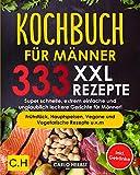 KOCHBUCH FÜR MÄNNER: XXL. 333 REZEPTE. Super schnelle, extrem einfache und unglaublich leckere...