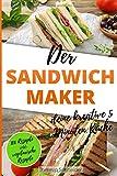 Der Sandwichmaker – deine kreative 5 Minuten Küche: 100 Süße und Pikante Sandwichmaker...