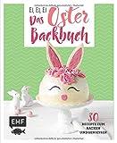 Ei, ei, ei – Das Oster-Backbuch: 30 Rezepte zum Backen und Genießen