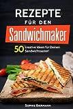 50 Rezepte für den Sandwichmaker: Das Sandwichmaker Kochbuch: 50 kreative Ideen für Deinen...
